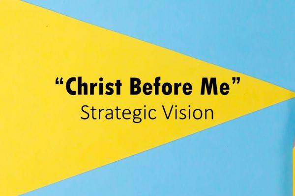 """Christ Before Me"" Strategic Vision"